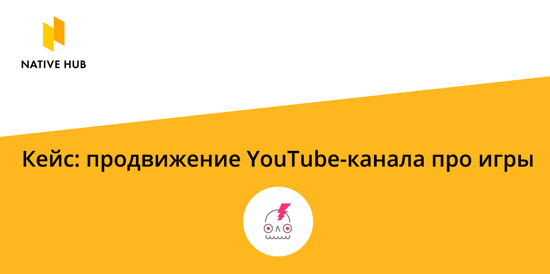Рассказываем про наш кейс продвижения YouTube-канала про игры на платформе нативной рекламы Native Hub