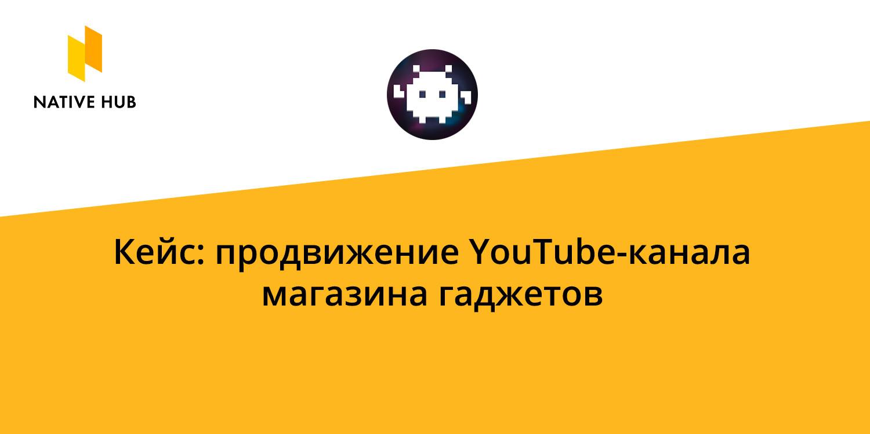 Рассказываем про наш кейс продвижения YouTube-канала магазина гаджетов Big Geek на платформе нативной рекламы Native Hub