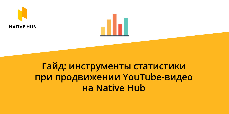 Подробно рассказываем об инструментах статистики на Native Hub, которые помогут оценить эффективность проведенной кампании по продвижению YouTube-роликов